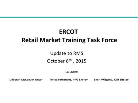 Update to RMS October 6 th, 2015 ERCOT Retail Market Training Task Force Co-Chairs: Deborah McKeever, Oncor Tomas Fernandez, NRG Energy Sheri Wiegand,