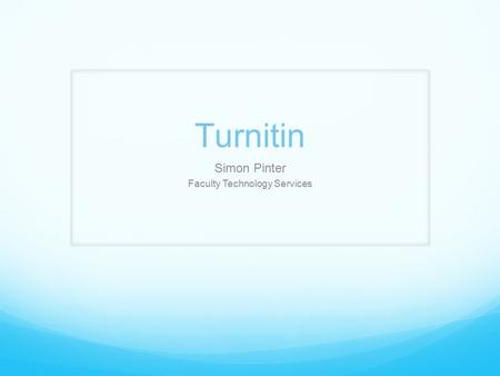 Turnitin Simon Pinter Faculty Technology Services.