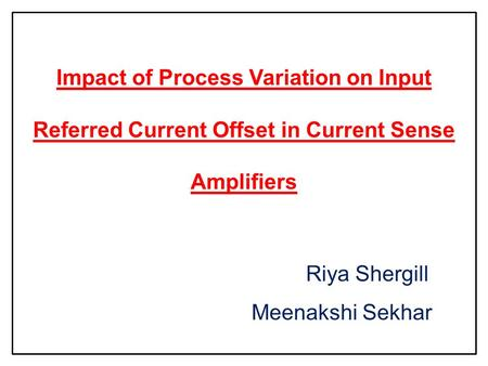 Impact of Process Variation on Input Referred Current Offset in Current Sense Amplifiers Riya Shergill Meenakshi Sekhar.