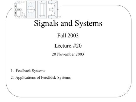 Signals and Systems Fall 2003 Lecture #20 20 November 2003 1. Feedback Systems 2. Applications of Feedback Systems.