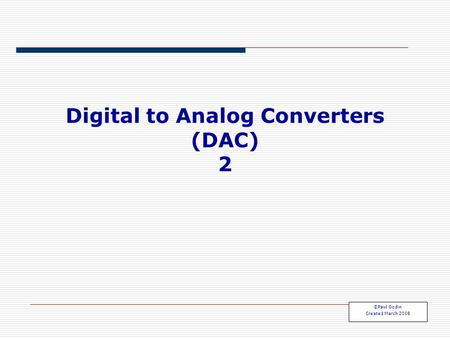 Digital to Analog Converters (DAC) 2 ©Paul Godin Created March 2008.