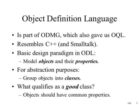 ODL 1 Object Definition Language Is part of ODMG, which also gave us OQL. Resembles C++ (and Smalltalk). Basic design paradigm in ODL: –Model objects and.