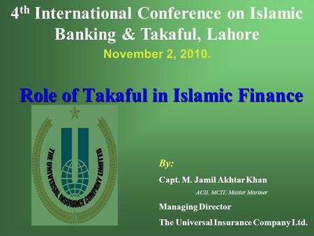 Role of Takaful in Islamic Finance By: Capt. M. Jamil Akhtar Khan ACII, MCIT, Master Mariner Managing Director The Universal Insurance Company Ltd. 4 th.