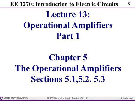 EE 1270 Introduction to Electric Circuits Suketu Naik 0 EE 1270: Introduction to Electric Circuits Lecture 13: Operational Amplifiers Part 1 Chapter 5.