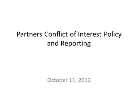 Partners Conflict of Interest Policy and Reporting October 11, 2012.