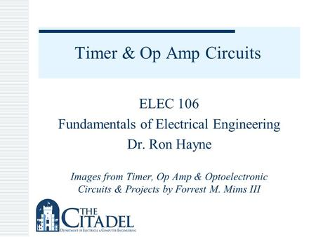 Timer & Op Amp Circuits ELEC 106 Fundamentals of Electrical Engineering Dr. Ron Hayne Images from Timer, Op Amp & Optoelectronic Circuits & Projects by.