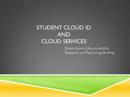 STUDENT CLOUD ID AND CLOUD SERVICES Department of Accountability, Research, and Technology Briefing.