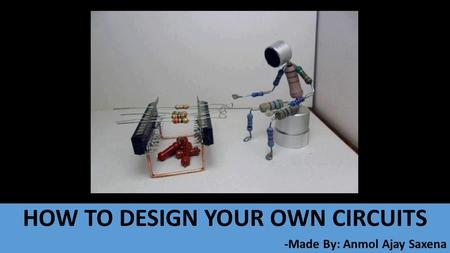 HOW TO DESIGN YOUR OWN CIRCUITS -Made By: Anmol Ajay Saxena.