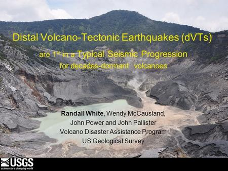 Distal Volcano-Tectonic Earthquakes (dVTs) are 1 st in a Typical Seismic Progression for decades-dormant volcanoes Randall White, Wendy McCausland, John.