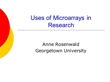 Uses of Microarrays in Research Anne Rosenwald Georgetown University.