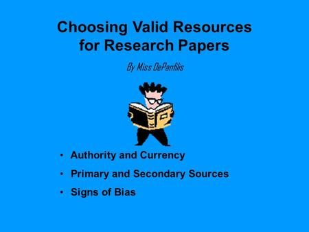 Choosing Valid Resources for Research Papers By Miss DePanfilis Authority and Currency Primary and Secondary Sources Signs of Bias.