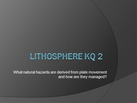 What natural hazards are derived from plate movement and how are they managed?