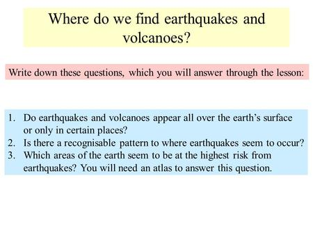 Where do we find earthquakes and volcanoes? Write down these questions, which you will answer through the lesson: 1.Do earthquakes and volcanoes appear.