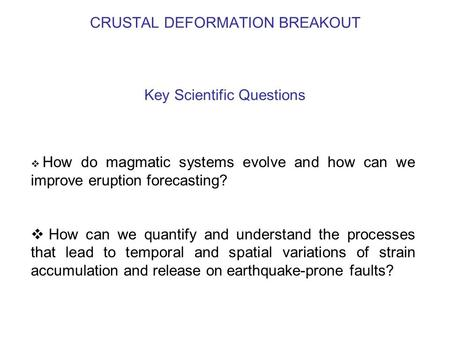 CRUSTAL DEFORMATION BREAKOUT Key Scientific Questions  How do magmatic systems evolve and how can we improve eruption forecasting?  How can we quantify.