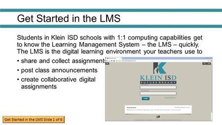 Get Started in the LMS Students in Klein ISD schools with 1:1 computing capabilities get to know the Learning Management System – the LMS – quickly. The.