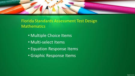Florida Standards Assessment Test Design Mathematics Multiple Choice Items Multi-select Items Equation Response Items Graphic Response Items.