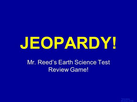 Template by Bill Arcuri, WCSD Click Once to Begin JEOPARDY! Mr. Reed's Earth Science Test Review Game!