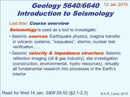Geology 5640/6640 Introduction to Seismology 12 Jan 2015 © A.R. Lowry 2015 Read for Wed 14 Jan: S&W 29-52 (§2.1-2.3) Last time: Course overview Seismology.