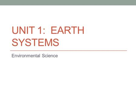 UNIT 1: EARTH SYSTEMS Environmental Science. Connection The Earth as a System: The Earth consists of rock, air, water, and living things that all interact.