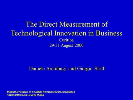 The Direct Measurement of Technological Innovation in Business Curitiba 29-31 August 2000 Daniele Archibugi and Giorgio Sirilli Institute for Studies.