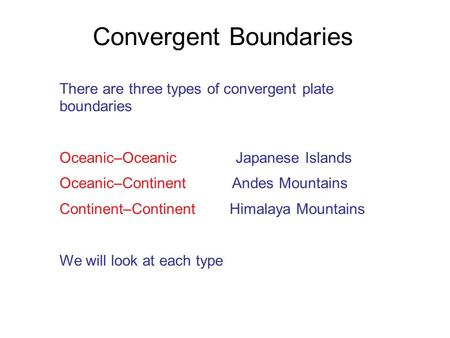There are three types of convergent plate boundaries Oceanic–Oceanic Japanese Islands Oceanic–Continent Andes Mountains Continent–Continent Himalaya Mountains.