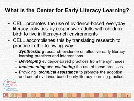 What is the Center for Early Literacy Learning? CELL promotes the use of evidence-based everyday literacy activities by responsive adults with children.