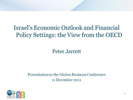 Israel's Economic Outlook and Financial Policy Settings: the View from the OECD Peter Jarrett Presentation to the Globes Business Conference 11 December.