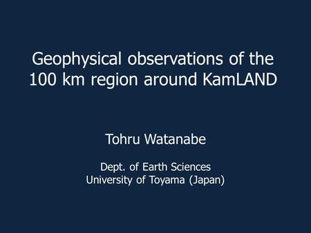 Geophysical observations of the 100 km region around KamLAND Tohru Watanabe Dept. of Earth Sciences University of Toyama (Japan)