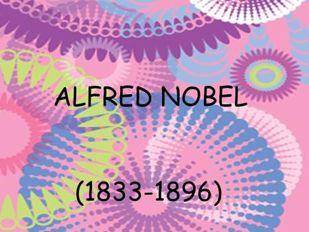 ALFRED NOBEL (1833-1896). Alfred Bernhard Nobel Was born in Stockholm, 21 of October of 1833 –he was dead in San Remo, 10 of December of 1896. He was.