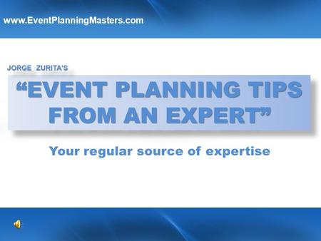 """EVENT PLANNING TIPS FROM AN EXPERT"" ""EVENT PLANNING TIPS FROM AN EXPERT"" JORGE ZURITA'S www.EventPlanningMasters.com Y YY Your regular source of expertise."