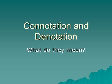 Connotation and Denotation What do they mean?. Denotation  What is it?  Denotation is the dictionary definition of a word i.e. what it actually MEANS,
