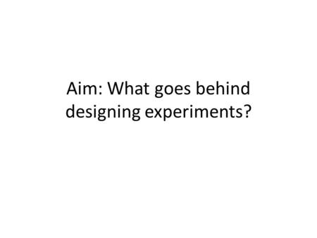 Aim: What goes behind designing experiments?. What is a study? A study is an experiment when we actually do something to people, animals, or objects to.