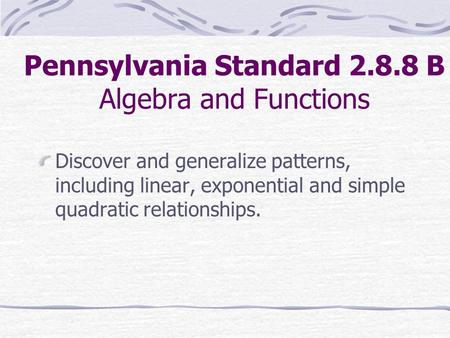 Pennsylvania Standard 2.8.8 B Algebra and Functions Discover and generalize patterns, including linear, exponential and simple quadratic relationships.