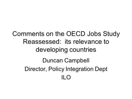 Comments on the OECD Jobs Study Reassessed: its relevance to developing countries Duncan Campbell Director, Policy Integration Dept ILO.