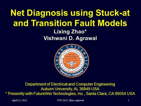 VTS 2012: Zhao-Agrawal1 Net Diagnosis using Stuck-at and Transition Fault Models Lixing Zhao* Vishwani D. Agrawal Department of Electrical and Computer.