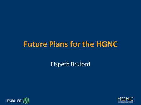 Future Plans for the HGNC Elspeth Bruford. HGNC Team Elspeth Bruford Susan Tweedie* Ruth Seal Kris Gray Welcome to Susan * starting 8.12.2014 Beth Yates.