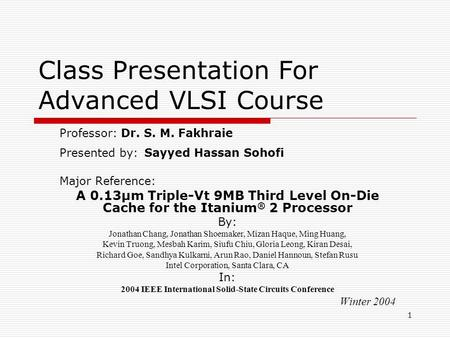 1 Class Presentation For Advanced VLSI Course Professor: Dr. S. M. Fakhraie Presented by: Sayyed Hassan Sohofi Major Reference: A 0.13µm Triple-Vt 9MB.