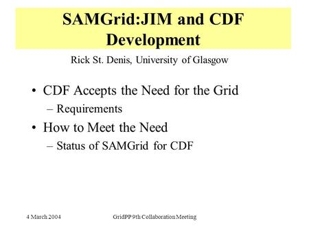 4 March 2004GridPP 9th Collaboration Meeting SAMGrid:JIM and CDF Development CDF Accepts the Need for the Grid –Requirements How to Meet the Need –Status.