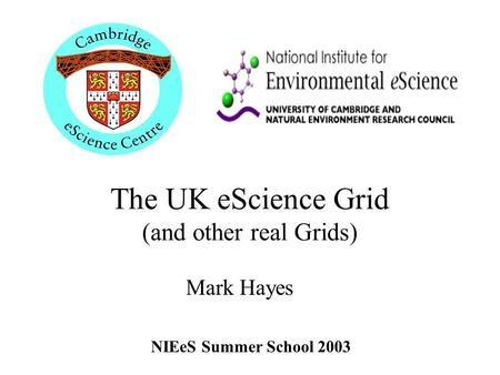 The UK eScience Grid (and other real Grids) Mark Hayes NIEeS Summer School 2003.