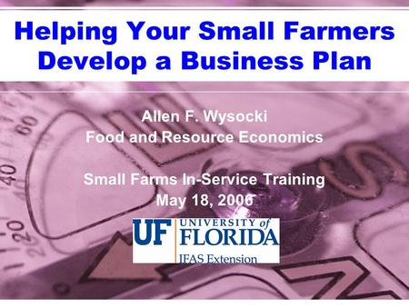 Helping Your Small Farmers Develop a Business Plan Allen F. Wysocki Food and Resource Economics Small Farms In-Service Training May 18, 2006.