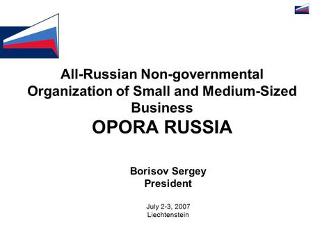 All-Russian Non-governmental Organization of Small and Medium-Sized Business OPORA RUSSIA Borisov Sergey President July 2-3, 2007 Liechtenstein.