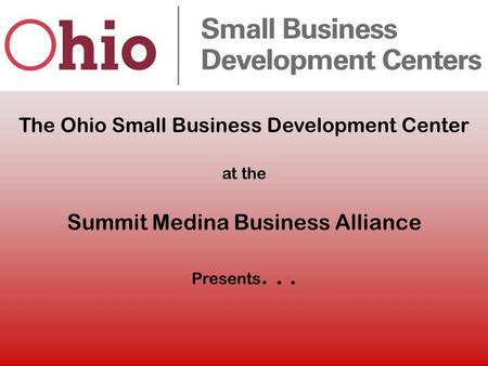 The Ohio Small Business Development Center at the Summit Medina Business Alliance Presents...