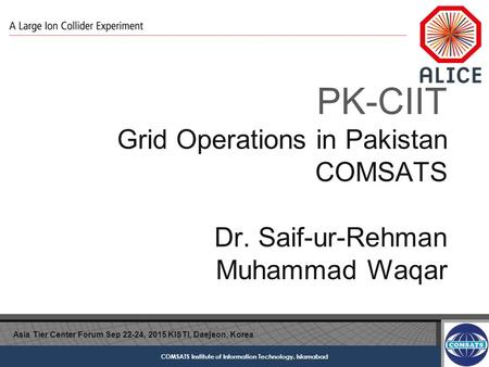 COMSATS Institute of Information Technology, Islamabad PK-CIIT Grid Operations in Pakistan COMSATS Dr. Saif-ur-Rehman Muhammad Waqar Asia Tier Center Forum.
