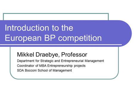 Introduction to the European BP competition Mikkel Draebye, Professor Department for Strategic and Entrepreneurial Management Coordinator of MBA Entrepreneurship.