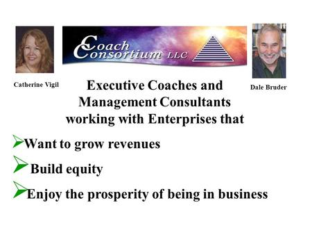 Executive Coaches and Management Consultants working with Enterprises that Catherine Vigil Dale Bruder  Want to grow revenues  Build equity  Enjoy the.