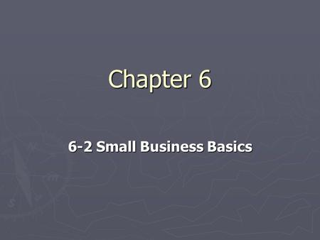 Chapter 6 6-2 Small Business Basics. Small Business Ownership ► Small Business-is an independent business with fewer than 500 employees ► The owner is.