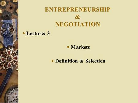 ENTREPRENEURSHIP & NEGOTIATION  Lecture: 3  Markets  Definition & Selection.