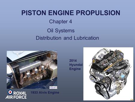 PISTON ENGINE PROPULSION Chapter 4 Oil Systems 1933 Alvis Engine 2014 Hyundai Engine Distribution and Lubrication.