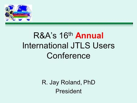 R&A's 16 th Annual International JTLS Users Conference R. Jay Roland, PhD President.