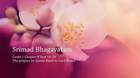 Srimad BhagavatamSrimad Bhagavatam Canto 1 Chapter 8 Text 16-20Canto 1 Chapter 8 Text 16-20 The prayers by Queen Kunti to Lord KrsnaThe prayers by Queen.